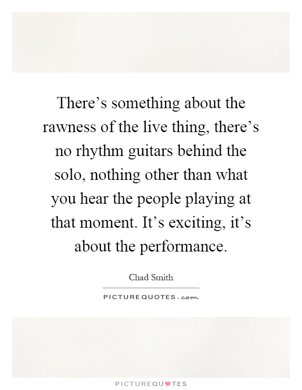 There's something about the rawness of the live thing, there's no rhythm guitars behind the solo, nothing other than what you hear the people playing at that moment. It's exciting, it's about the performance Picture Quote #1