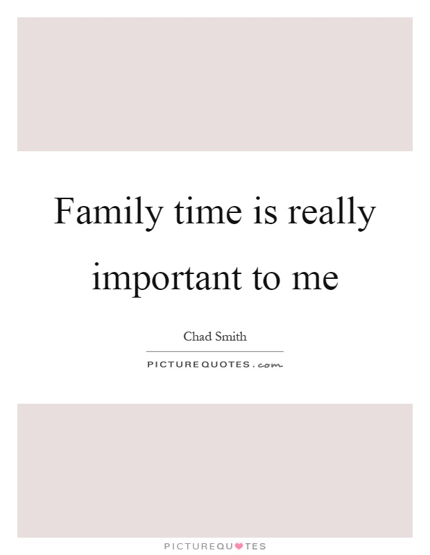 Family time is really important to me Picture Quote #1
