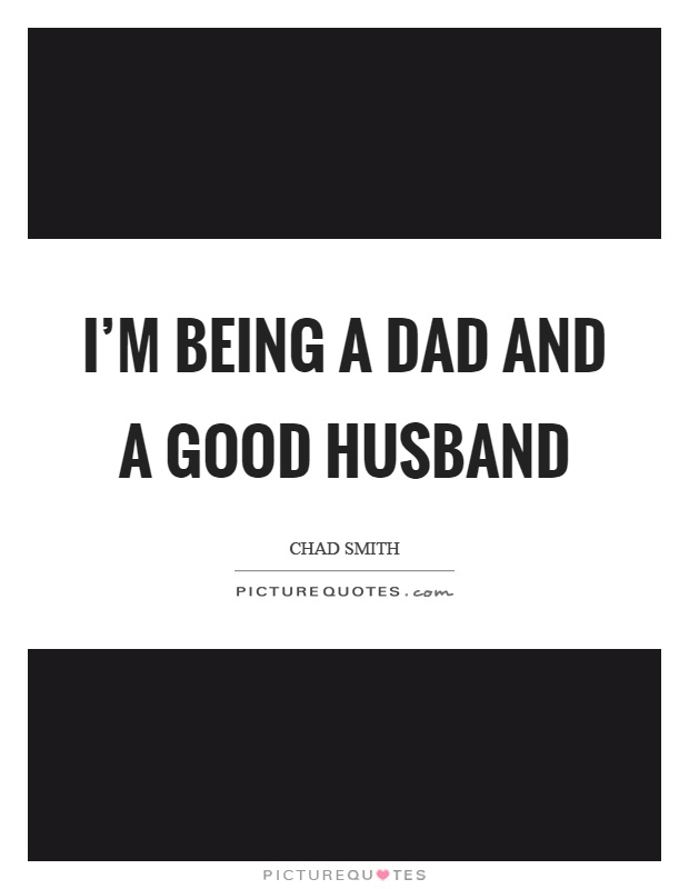 I'm being a dad and a good husband Picture Quote #1