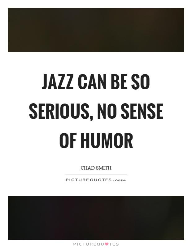 Jazz can be so serious, no sense of humor Picture Quote #1