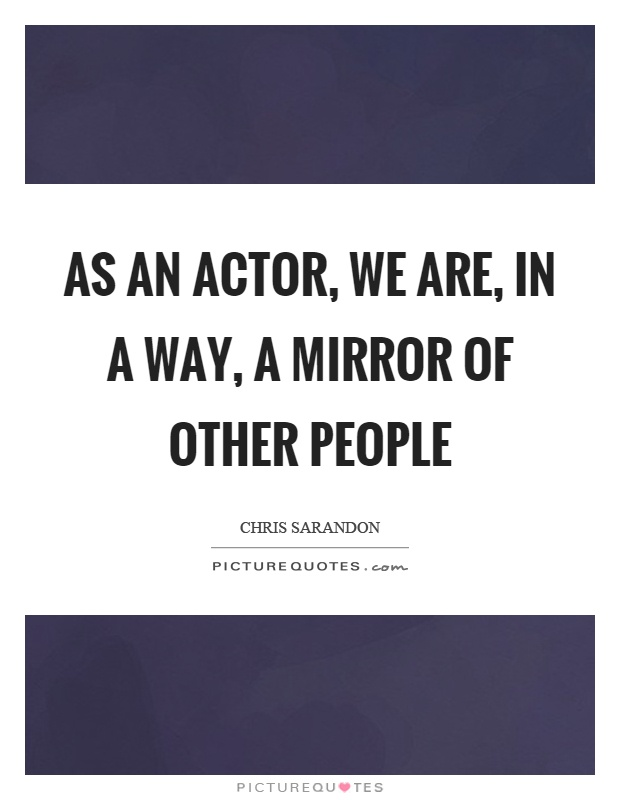 As an actor, we are, in a way, a mirror of other people Picture Quote #1