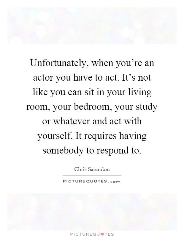 Unfortunately, when you're an actor you have to act. It's not like you can sit in your living room, your bedroom, your study or whatever and act with yourself. It requires having somebody to respond to Picture Quote #1