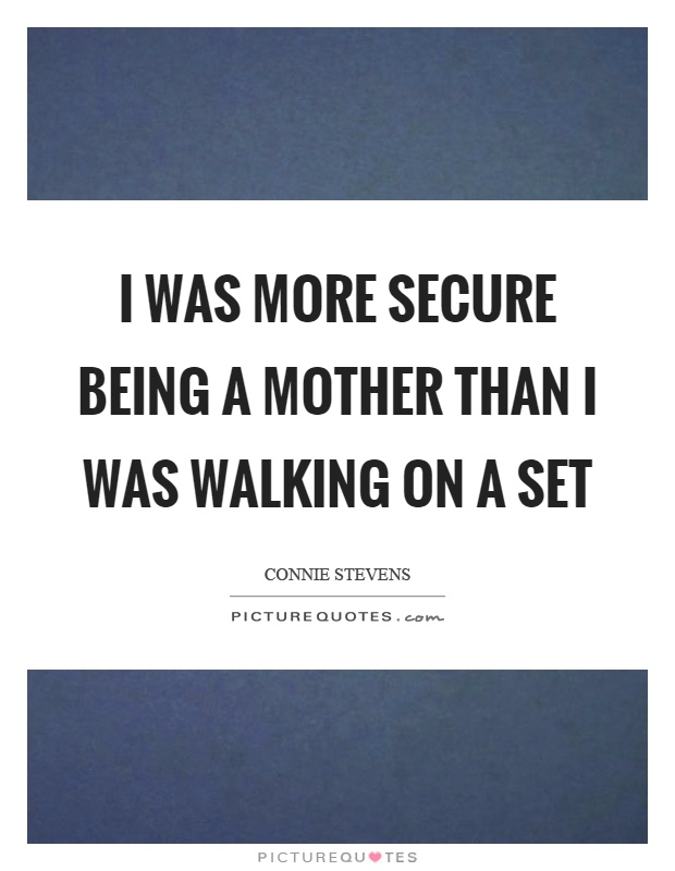 I was more secure being a mother than I was walking on a set Picture Quote #1