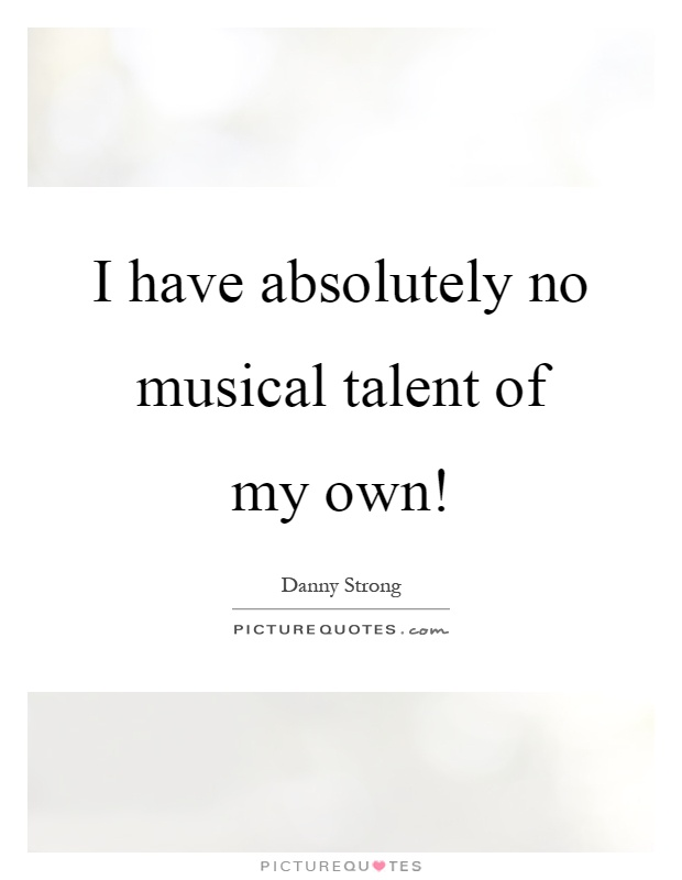 I have absolutely no musical talent of my own! Picture Quote #1