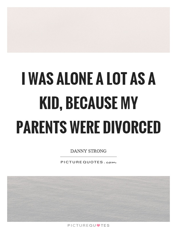 I Was Alone A Lot As A Kid, Because My Parents Were