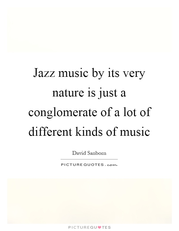Jazz music by its very nature is just a conglomerate of a lot of different kinds of music Picture Quote #1