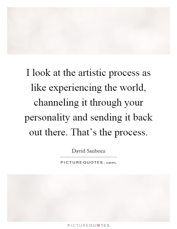 I look at the artistic process as like experiencing the world, channeling it through your personality and sending it back out there. That's the process Picture Quote #1