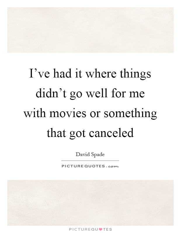 I've had it where things didn't go well for me with movies or something that got canceled Picture Quote #1