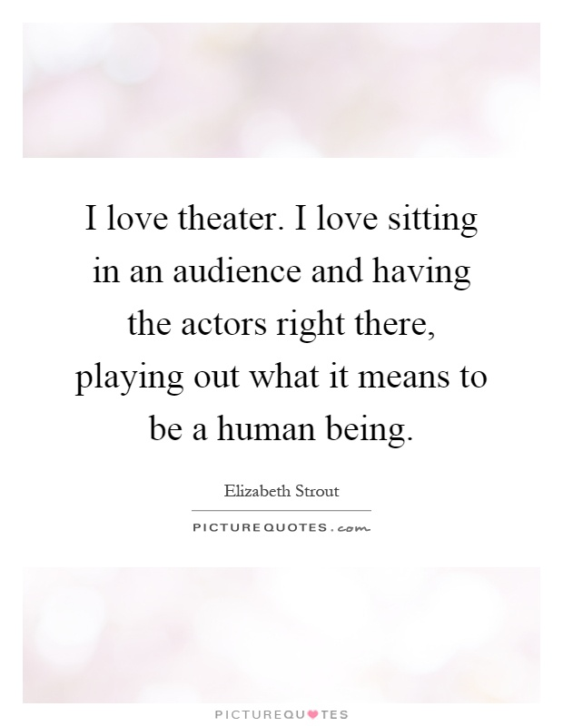 I love theater. I love sitting in an audience and having the actors right there, playing out what it means to be a human being Picture Quote #1