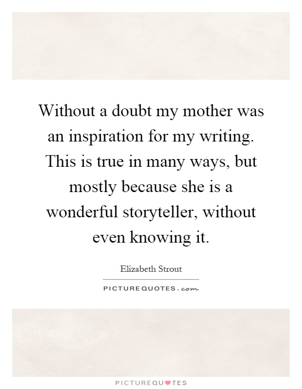 Without a doubt my mother was an inspiration for my writing. This is true in many ways, but mostly because she is a wonderful storyteller, without even knowing it Picture Quote #1