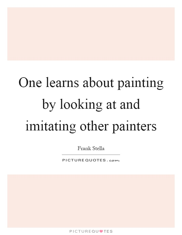 One learns about painting by looking at and imitating other painters Picture Quote #1