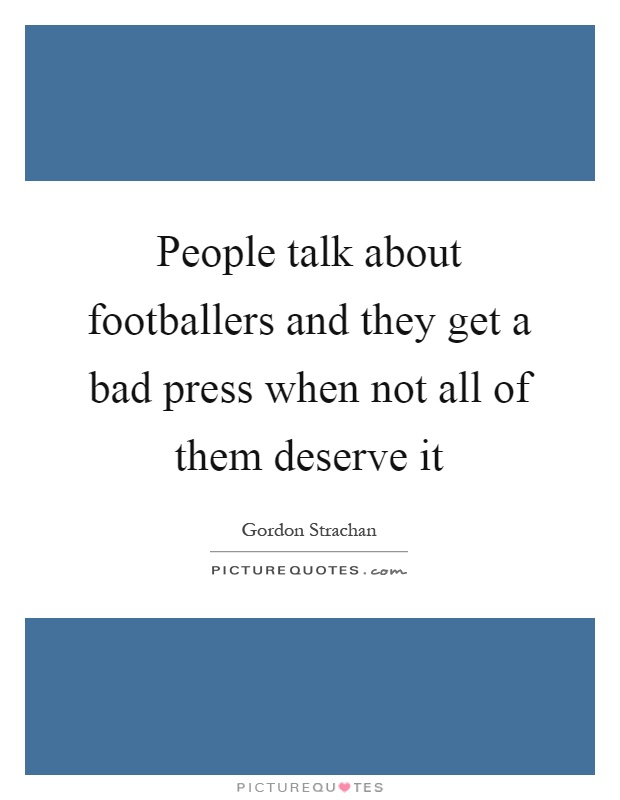 People talk about footballers and they get a bad press when not all of them deserve it Picture Quote #1