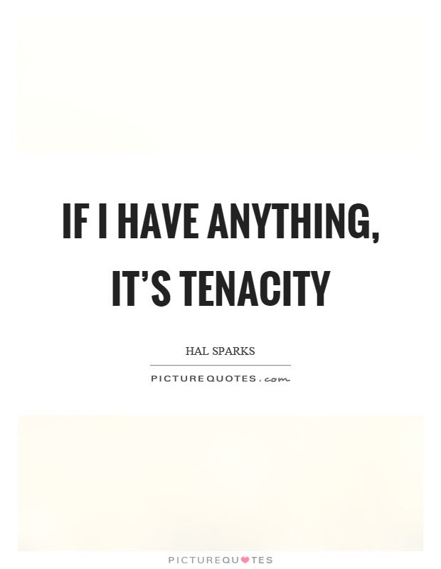 If I have anything, it's tenacity Picture Quote #1