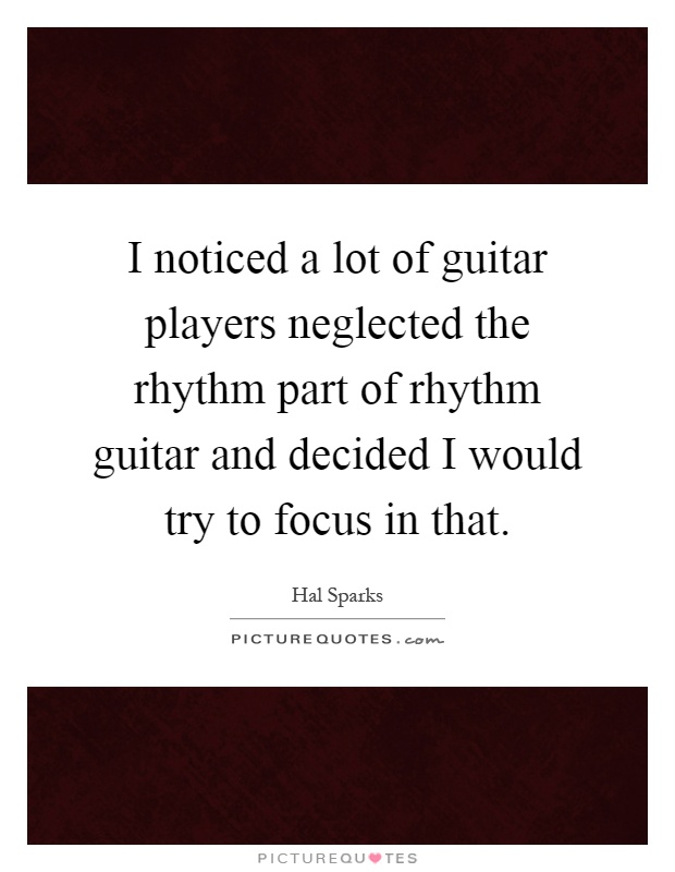 I noticed a lot of guitar players neglected the rhythm part of rhythm guitar and decided I would try to focus in that Picture Quote #1