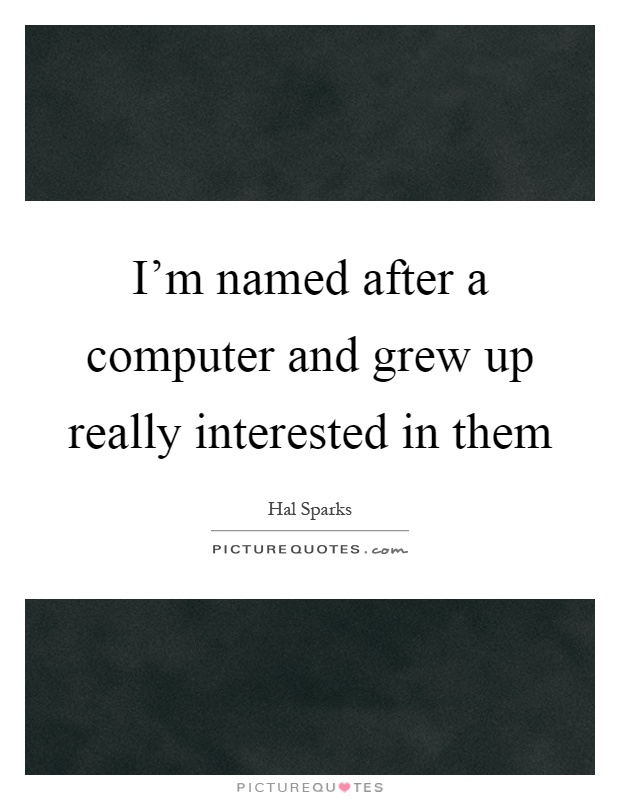 I'm named after a computer and grew up really interested in them Picture Quote #1