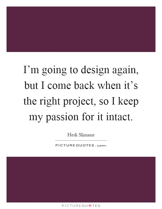 I'm going to design again, but I come back when it's the right project, so I keep my passion for it intact Picture Quote #1