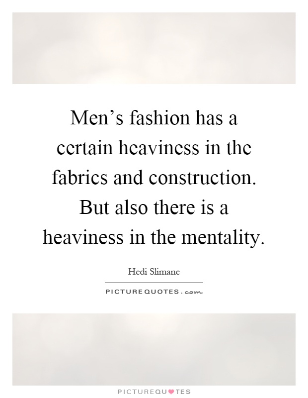 Men's fashion has a certain heaviness in the fabrics and construction. But also there is a heaviness in the mentality Picture Quote #1