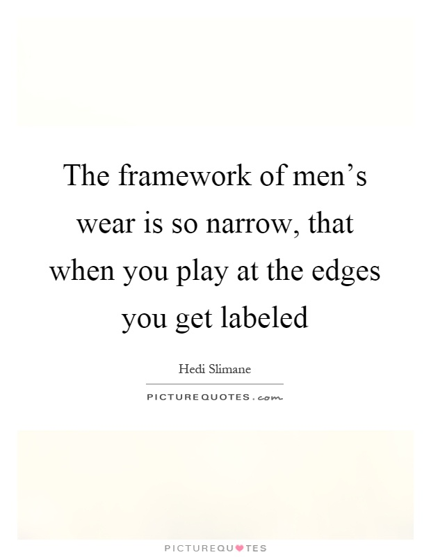 The framework of men's wear is so narrow, that when you play at the edges you get labeled Picture Quote #1