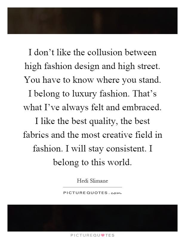I don't like the collusion between high fashion design and high street. You have to know where you stand. I belong to luxury fashion. That's what I've always felt and embraced. I like the best quality, the best fabrics and the most creative field in fashion. I will stay consistent. I belong to this world Picture Quote #1