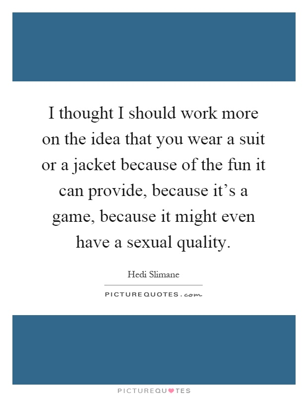 I thought I should work more on the idea that you wear a suit or a jacket because of the fun it can provide, because it's a game, because it might even have a sexual quality Picture Quote #1