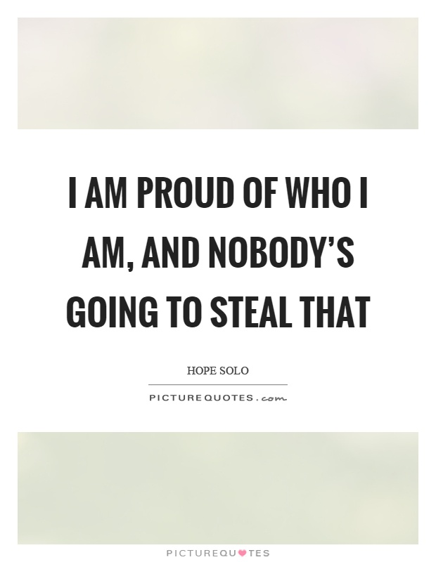 I am proud of who I am, and nobody's going to steal that Picture Quote #1