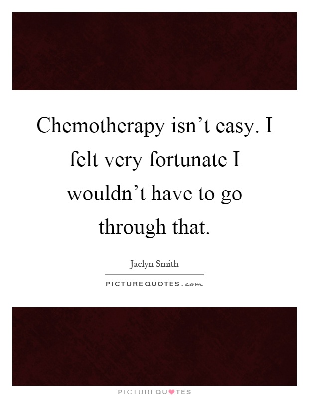 Chemotherapy isn't easy. I felt very fortunate I wouldn't have to go through that Picture Quote #1