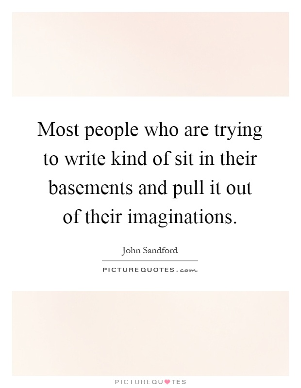 Most people who are trying to write kind of sit in their basements and pull it out of their imaginations Picture Quote #1