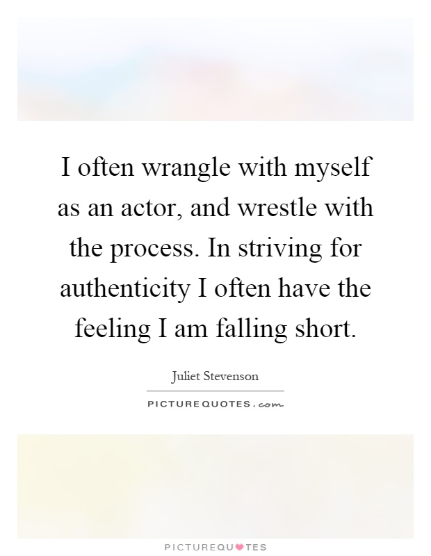 I often wrangle with myself as an actor, and wrestle with the process. In striving for authenticity I often have the feeling I am falling short Picture Quote #1