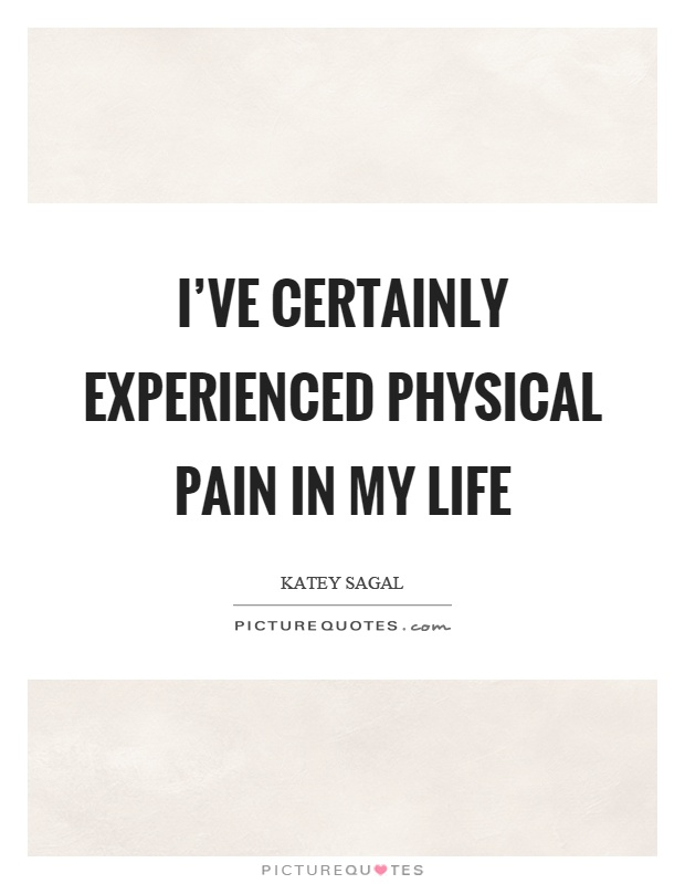 I've certainly experienced physical pain in my life Picture Quote #1