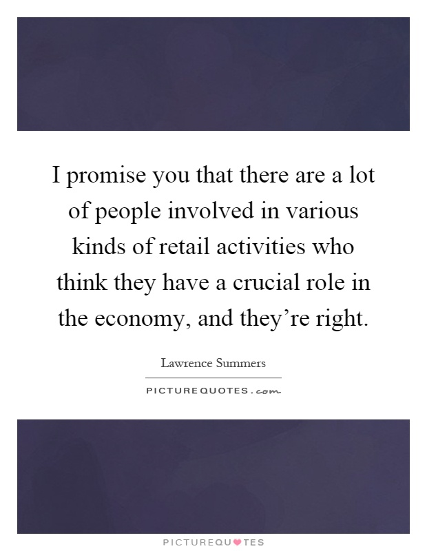 I promise you that there are a lot of people involved in various kinds of retail activities who think they have a crucial role in the economy, and they're right Picture Quote #1