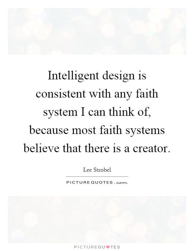 Intelligent design is consistent with any faith system I can think of, because most faith systems believe that there is a creator Picture Quote #1