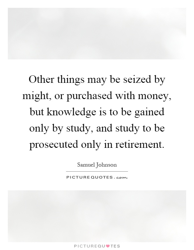 Other things may be seized by might, or purchased with money, but knowledge is to be gained only by study, and study to be prosecuted only in retirement Picture Quote #1