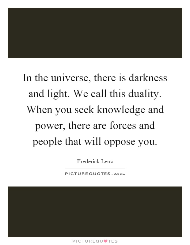 In the universe, there is darkness and light. We call this duality. When you seek knowledge and power, there are forces and people that will oppose you Picture Quote #1