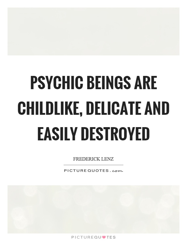Psychic beings are childlike, delicate and easily destroyed Picture Quote #1