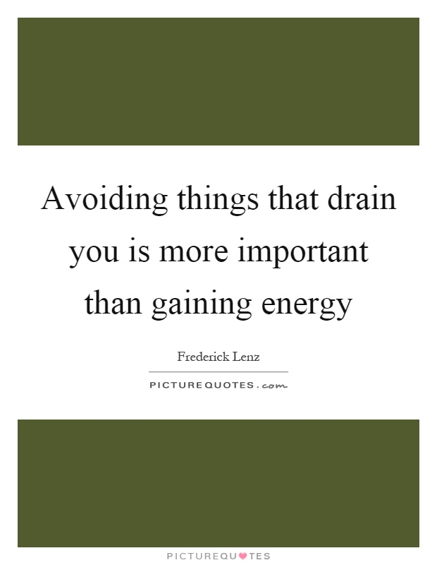 Avoiding things that drain you is more important than gaining energy Picture Quote #1