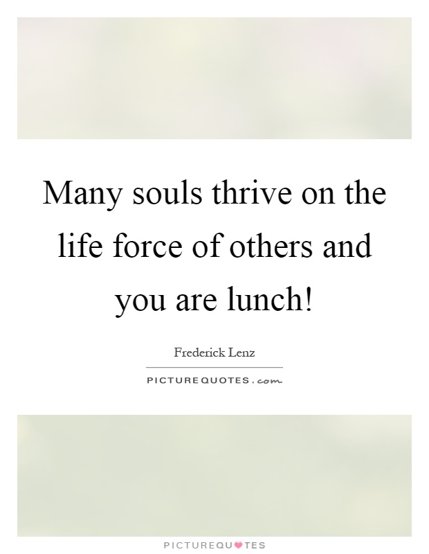 Many souls thrive on the life force of others and you are lunch! Picture Quote #1