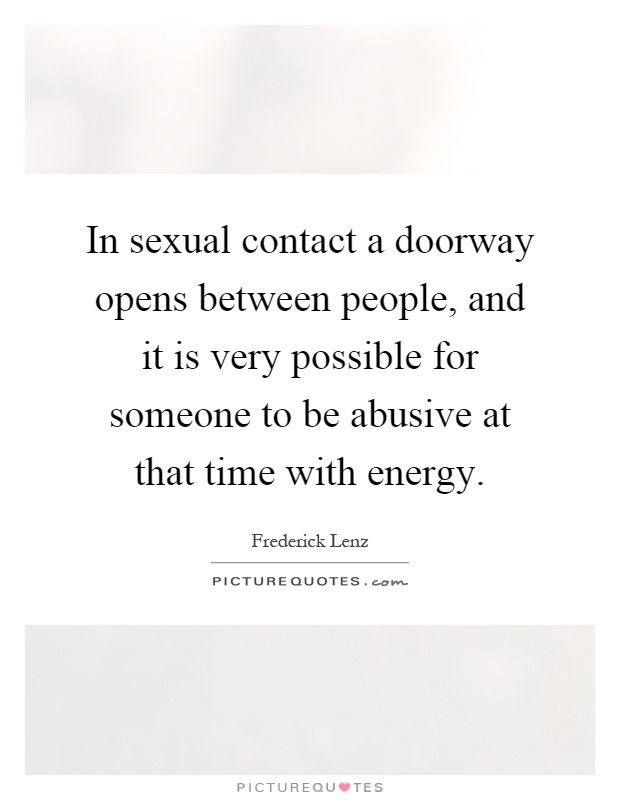 In sexual contact a doorway opens between people, and it is very possible for someone to be abusive at that time with energy Picture Quote #1