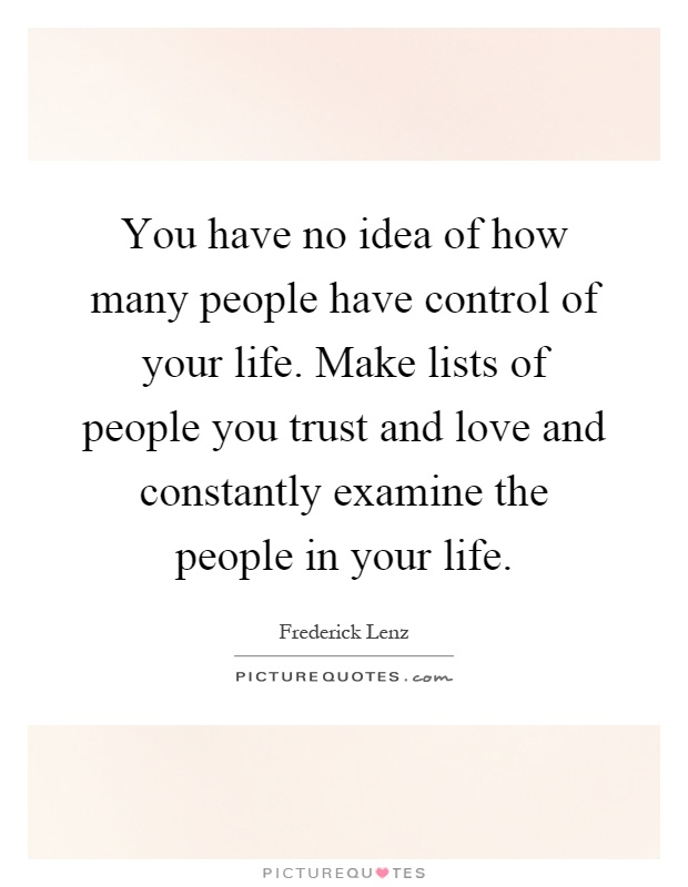 You have no idea of how many people have control of your life. Make lists of people you trust and love and constantly examine the people in your life Picture Quote #1