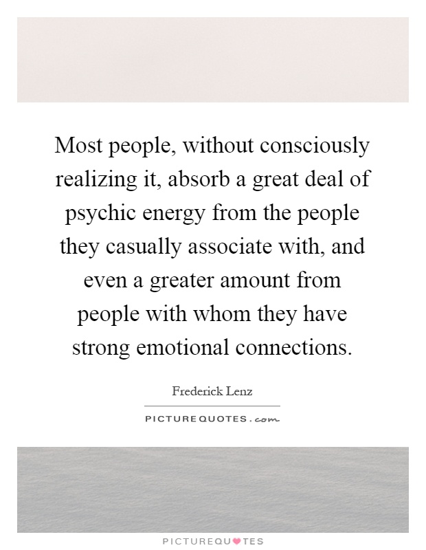 Most people, without consciously realizing it, absorb a great deal of psychic energy from the people they casually associate with, and even a greater amount from people with whom they have strong emotional connections Picture Quote #1