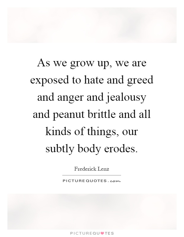 As we grow up, we are exposed to hate and greed and anger and jealousy and peanut brittle and all kinds of things, our subtly body erodes Picture Quote #1