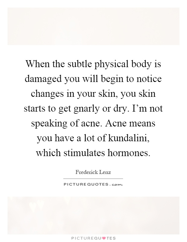 When the subtle physical body is damaged you will begin to notice changes in your skin, you skin starts to get gnarly or dry. I'm not speaking of acne. Acne means you have a lot of kundalini, which stimulates hormones Picture Quote #1