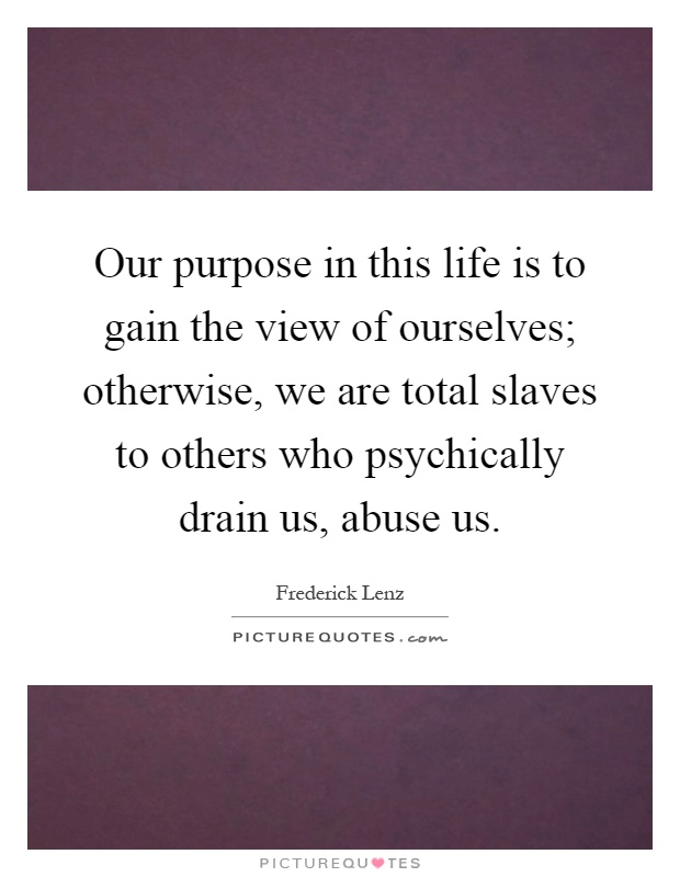 Our purpose in this life is to gain the view of ourselves; otherwise, we are total slaves to others who psychically drain us, abuse us Picture Quote #1