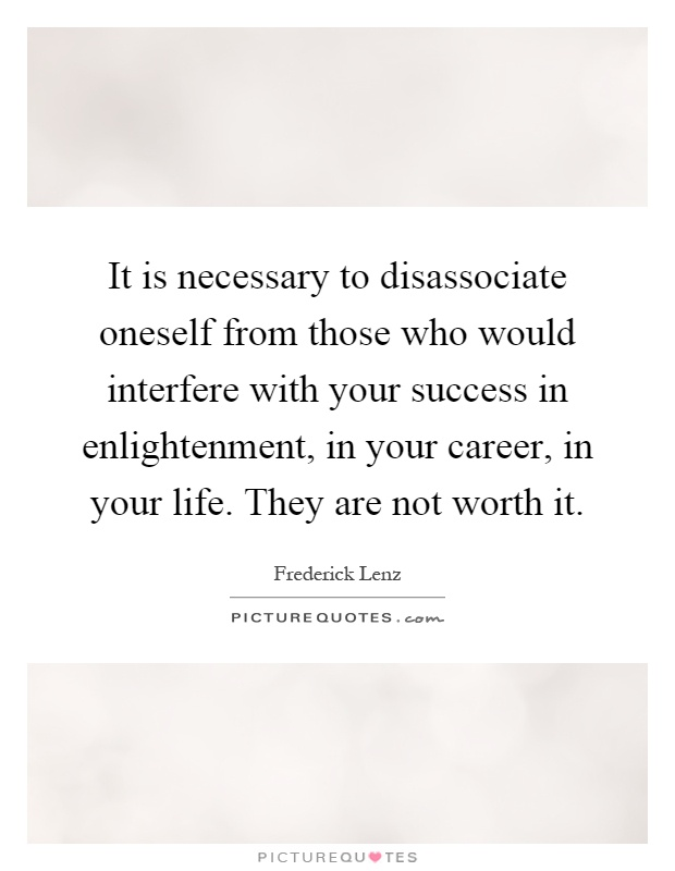 It is necessary to disassociate oneself from those who would interfere with your success in enlightenment, in your career, in your life. They are not worth it Picture Quote #1