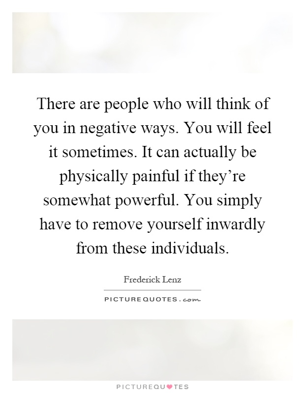 There are people who will think of you in negative ways. You will feel it sometimes. It can actually be physically painful if they're somewhat powerful. You simply have to remove yourself inwardly from these individuals Picture Quote #1