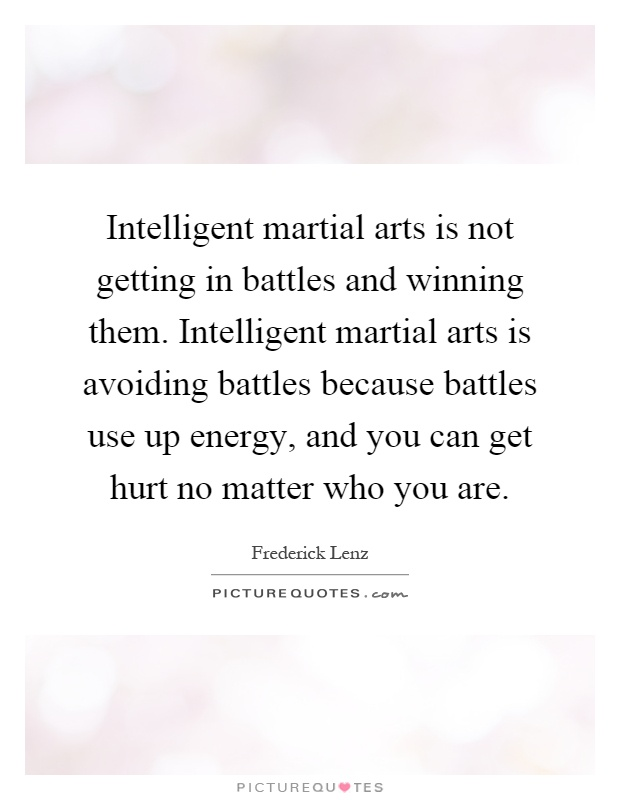 Intelligent martial arts is not getting in battles and winning them. Intelligent martial arts is avoiding battles because battles use up energy, and you can get hurt no matter who you are Picture Quote #1