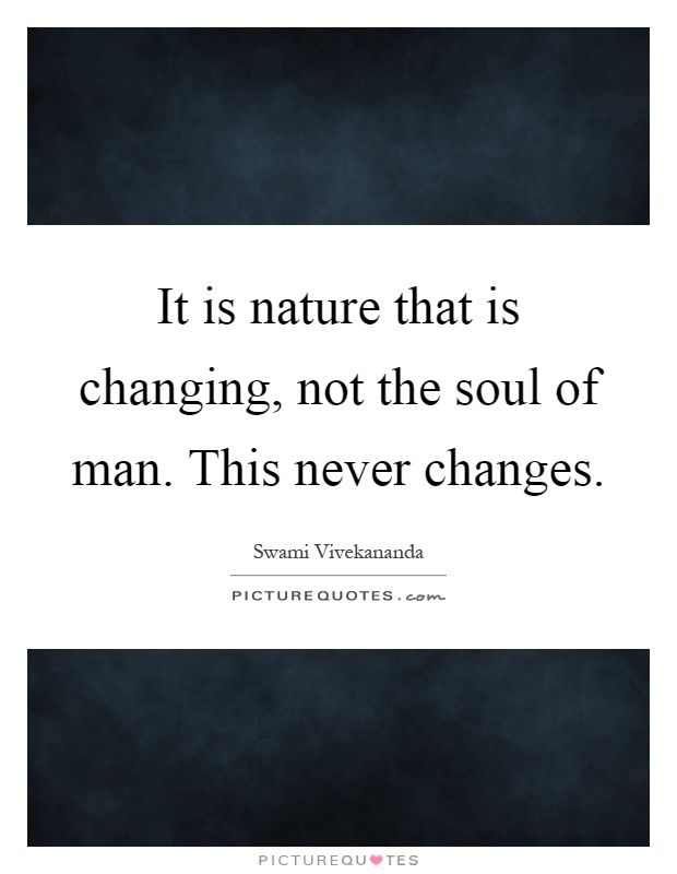 It is nature that is changing, not the soul of man. This never changes Picture Quote #1