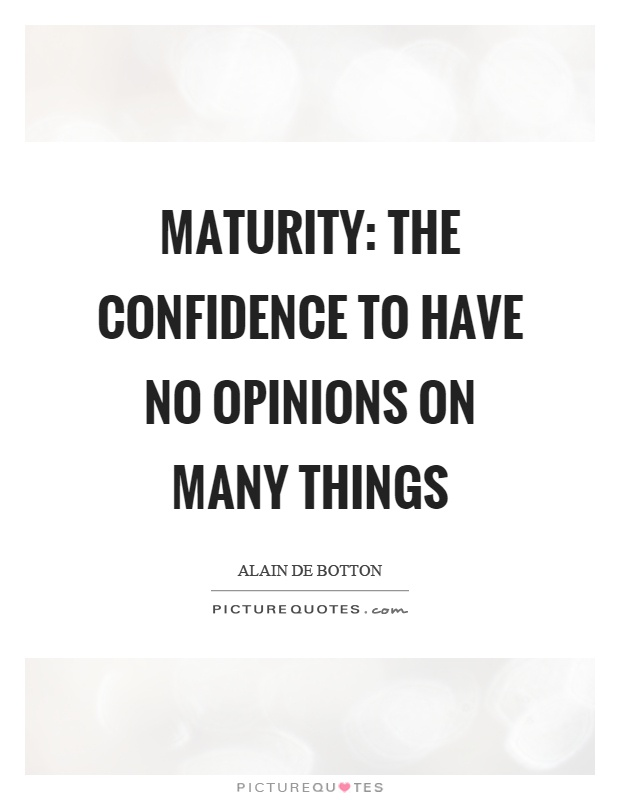 Maturity: the confidence to have no opinions on many things Picture Quote #1