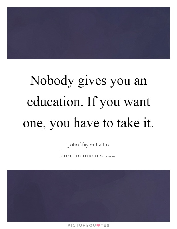 Nobody gives you an education. If you want one, you have to take it Picture Quote #1