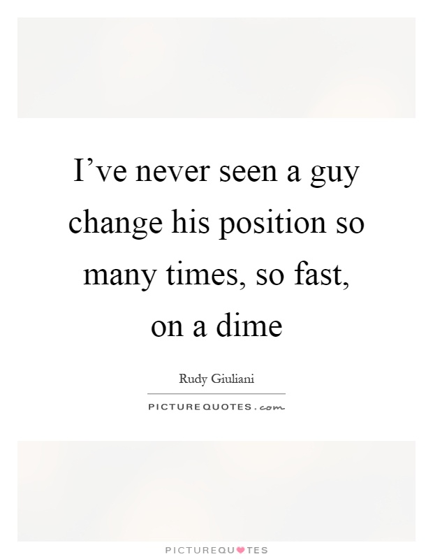 I've never seen a guy change his position so many times, so fast, on a dime Picture Quote #1