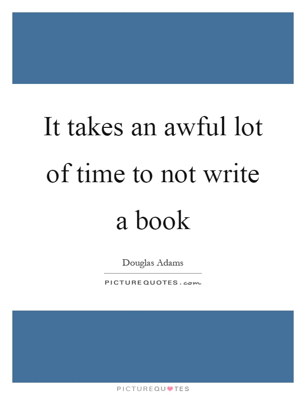It takes an awful lot of time to not write a book Picture Quote #1